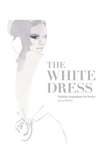 Harriet Worsley 'The White Dress: Fashion Inspiration for Brides' Book